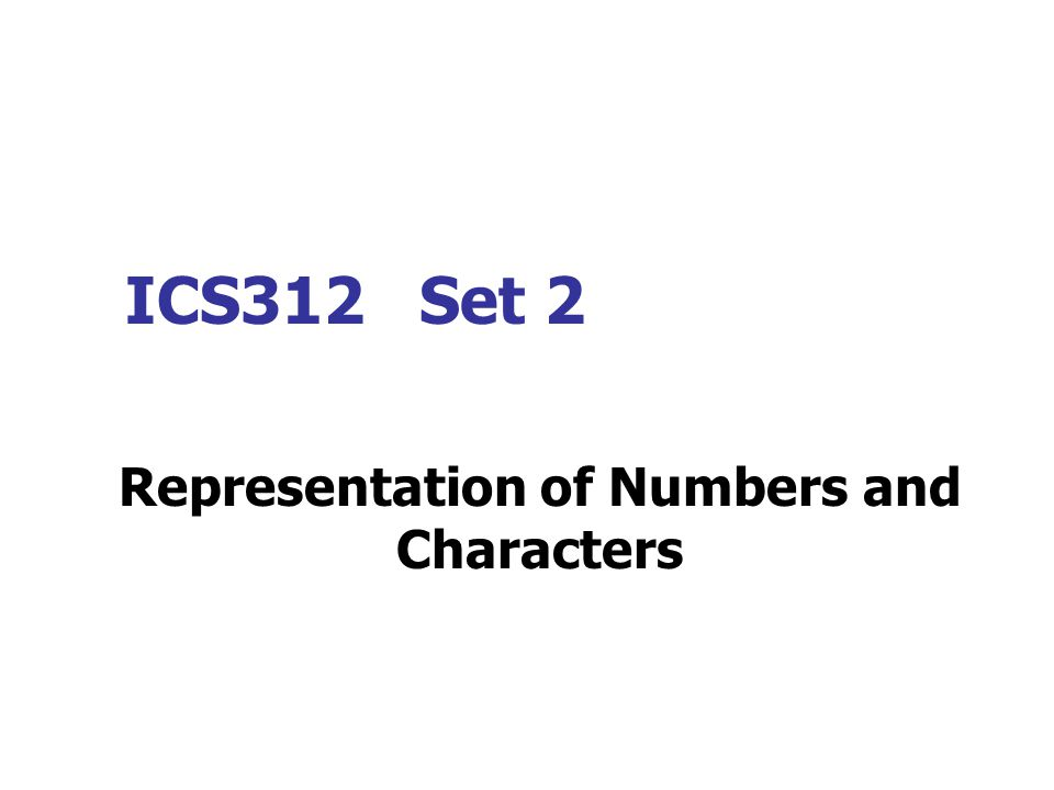 ICS312 Set 2 Representation of Numbers and Characters