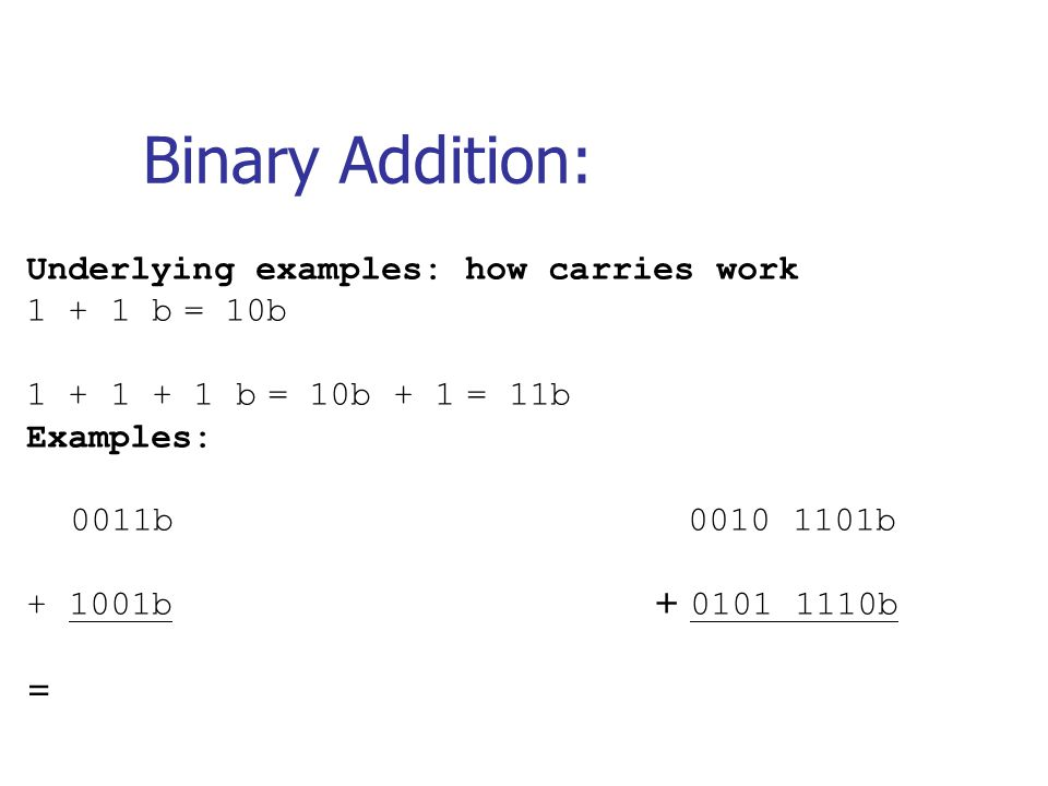 Binary Addition: Underlying examples: how carries work 1 + 1 b = 10b 1 + 1 + 1 b = 10b + 1 = 11b Examples: 0011b 0010 1101b + 1001b + 0101 1110b =