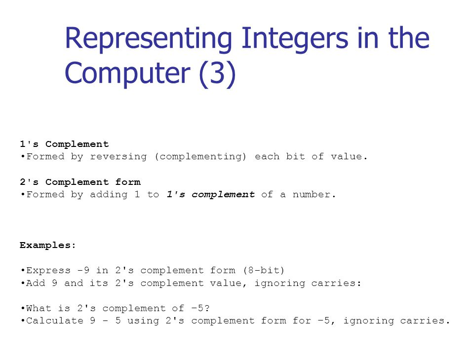 Representing Integers in the Computer (3) 1 s Complement Formed by reversing (complementing) each bit of value.