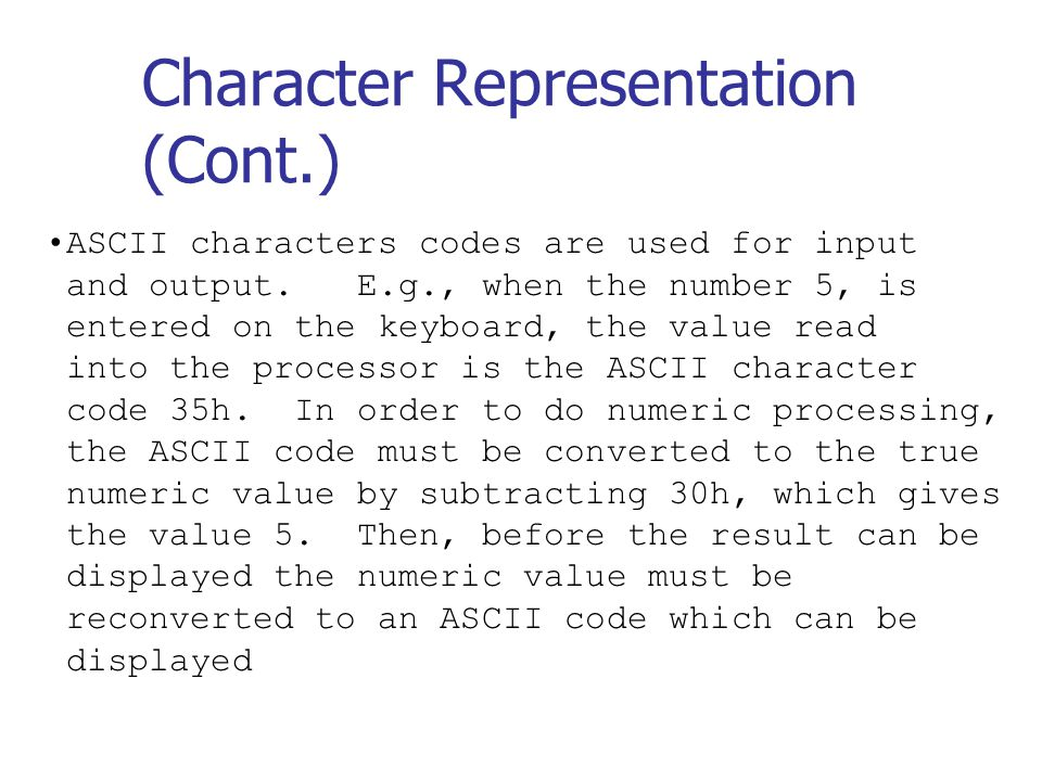 Character Representation (Cont.) ASCII characters codes are used for input and output.