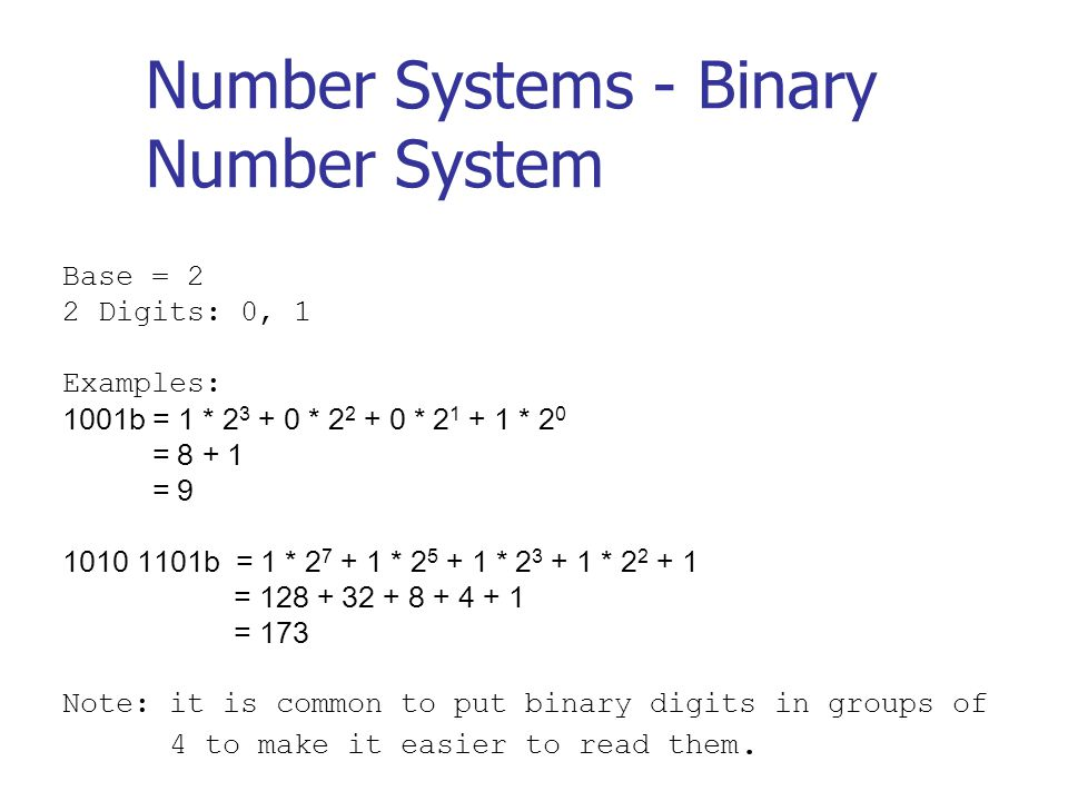 Number Systems - Binary Number System Base = 2 2 Digits: 0, 1 Examples: 1001b = 1 * 2 3 + 0 * 2 2 + 0 * 2 1 + 1 * 2 0 = 8 + 1 = 9 1010 1101b = 1 * 2 7 + 1 * 2 5 + 1 * 2 3 + 1 * 2 2 + 1 = 128 + 32 + 8 + 4 + 1 = 173 Note: it is common to put binary digits in groups of 4 to make it easier to read them.