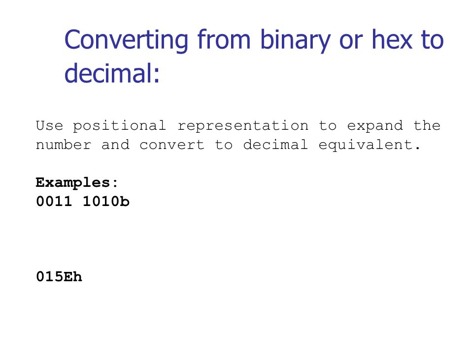 Converting from binary or hex to decimal: Use positional representation to expand the number and convert to decimal equivalent.