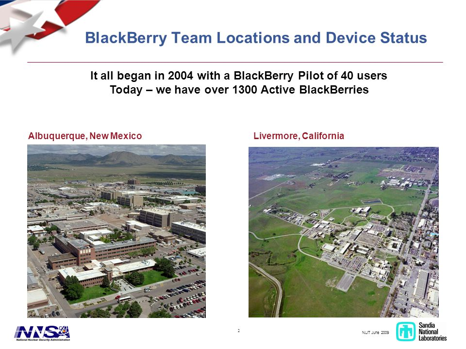 NLIT June 2009 2 BlackBerry Team Locations and Device Status Albuquerque, New MexicoLivermore, California It all began in 2004 with a BlackBerry Pilot of 40 users Today – we have over 1300 Active BlackBerries