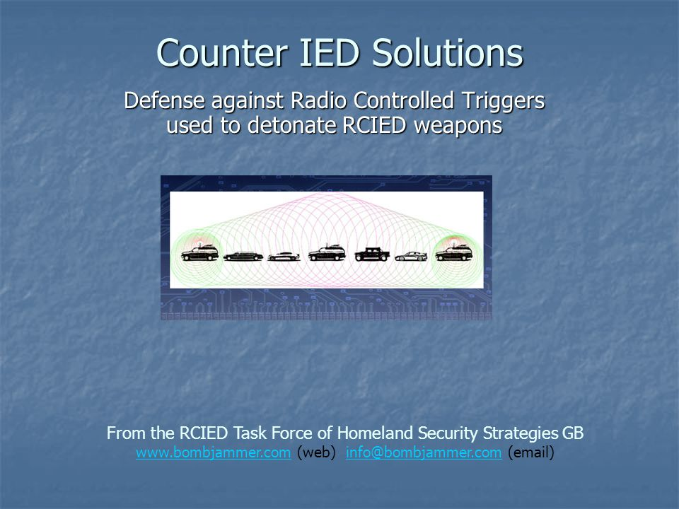 Counter IED Solutions Defense against Radio Controlled Triggers used to detonate RCIED weapons From the RCIED Task Force of Homeland Security Strategi
