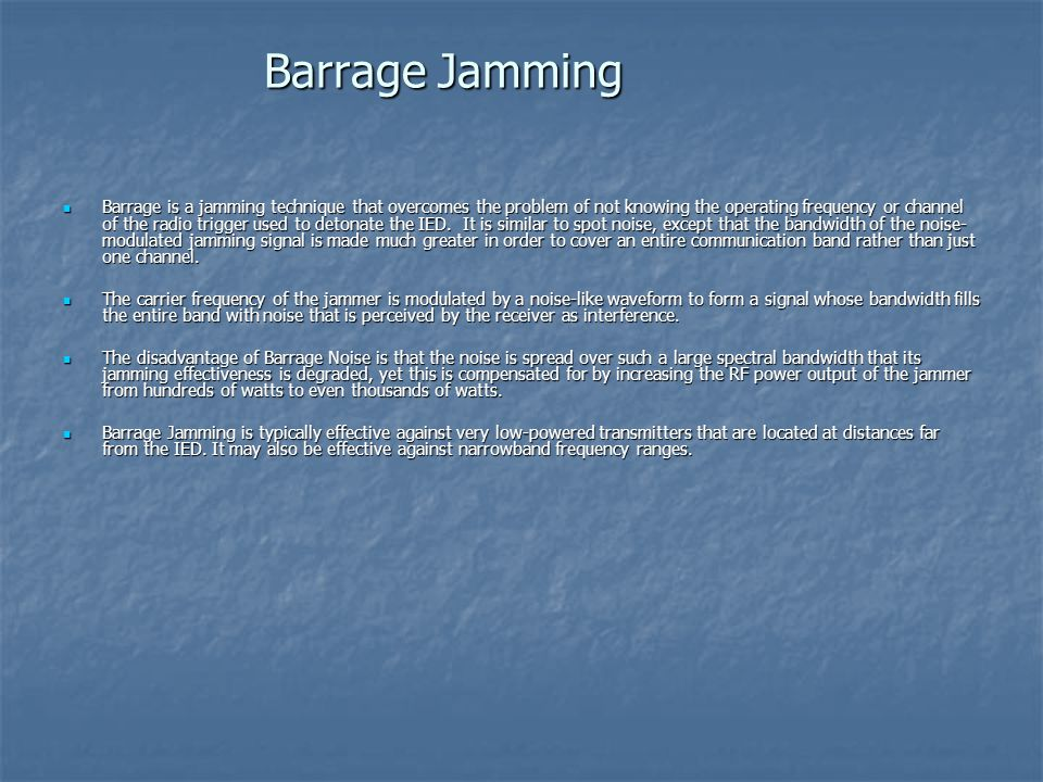 Barrage is a jamming technique that overcomes the problem of not knowing the operating frequency or channel of the radio trigger used to detonate the