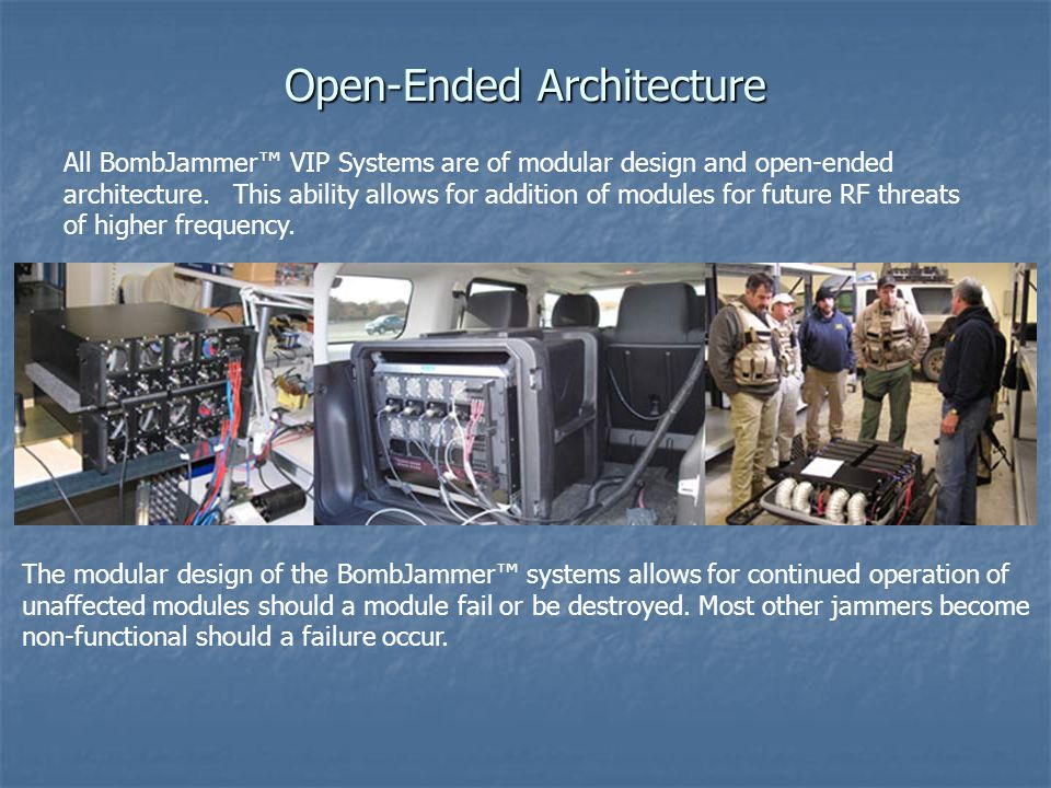 Open-Ended Architecture All BombJammer™ VIP Systems are of modular design and open-ended architecture. This ability allows for addition of modules for
