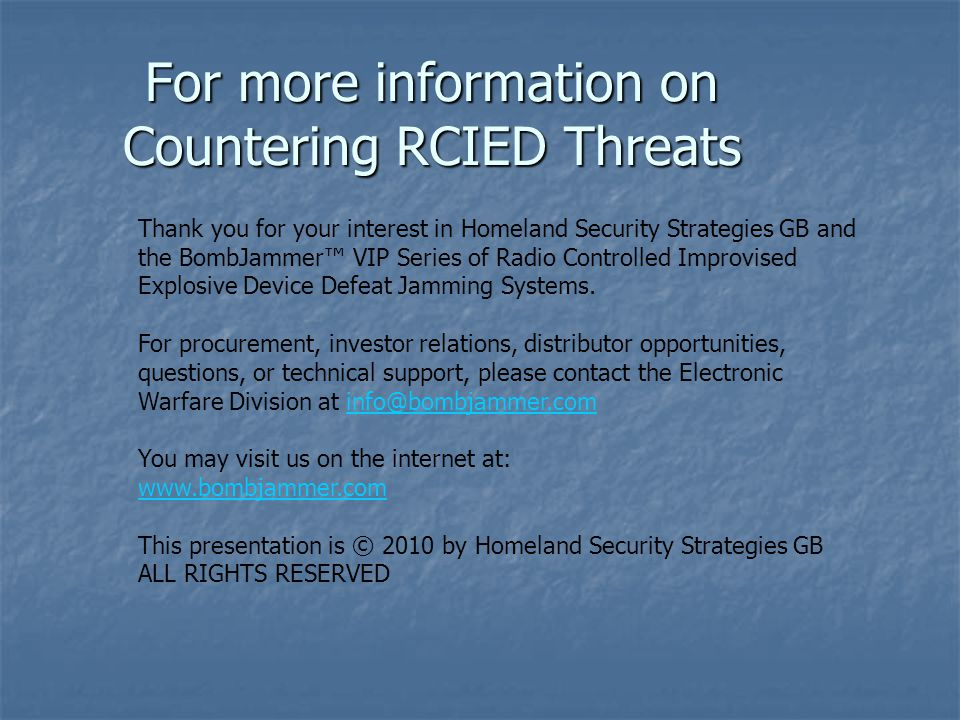 For more information on Countering RCIED Threats Thank you for your interest in Homeland Security Strategies GB and the BombJammer™ VIP Series of Radi