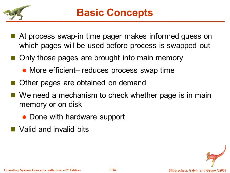 9.14 Silberschatz, Galvin and Gagne ©2009 Operating System Concepts with Java – 8 th Edition Basic Concepts At process swap-in time pager makes informed guess on which pages will be used before process is swapped out Only those pages are brought into main memory More efficient– reduces process swap time Other pages are obtained on demand We need a mechanism to check whether page is in main memory or on disk Done with hardware support Valid and invalid bits