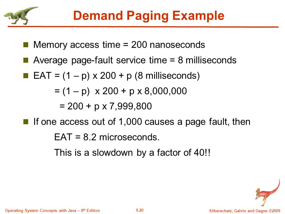 9.20 Silberschatz, Galvin and Gagne ©2009 Operating System Concepts with Java – 8 th Edition Demand Paging Example Memory access time = 200 nanoseconds Average page-fault service time = 8 milliseconds EAT = (1 – p) x 200 + p (8 milliseconds) = (1 – p) x 200 + p x 8,000,000 = 200 + p x 7,999,800 If one access out of 1,000 causes a page fault, then EAT = 8.2 microseconds.
