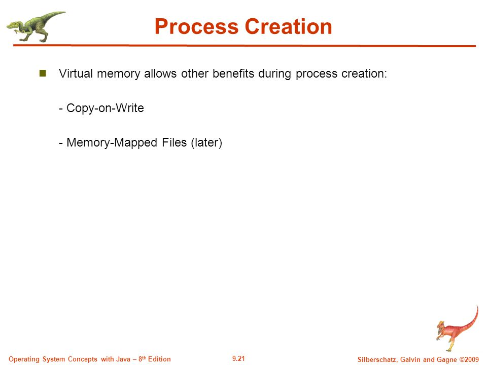 9.21 Silberschatz, Galvin and Gagne ©2009 Operating System Concepts with Java – 8 th Edition Process Creation Virtual memory allows other benefits during process creation: - Copy-on-Write - Memory-Mapped Files (later)