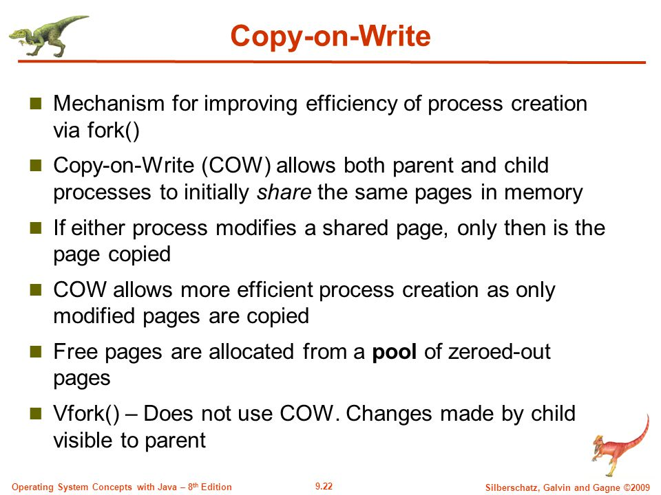 9.22 Silberschatz, Galvin and Gagne ©2009 Operating System Concepts with Java – 8 th Edition Copy-on-Write Mechanism for improving efficiency of process creation via fork() Copy-on-Write (COW) allows both parent and child processes to initially share the same pages in memory If either process modifies a shared page, only then is the page copied COW allows more efficient process creation as only modified pages are copied Free pages are allocated from a pool of zeroed-out pages Vfork() – Does not use COW.