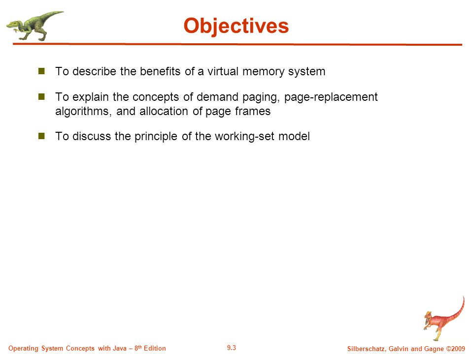 9.3 Silberschatz, Galvin and Gagne ©2009 Operating System Concepts with Java – 8 th Edition Objectives To describe the benefits of a virtual memory system To explain the concepts of demand paging, page-replacement algorithms, and allocation of page frames To discuss the principle of the working-set model