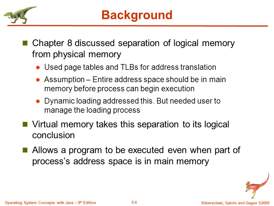 9.4 Silberschatz, Galvin and Gagne ©2009 Operating System Concepts with Java – 8 th Edition Background Chapter 8 discussed separation of logical memory from physical memory Used page tables and TLBs for address translation Assumption – Entire address space should be in main memory before process can begin execution Dynamic loading addressed this.