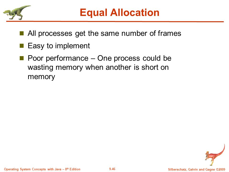 9.46 Silberschatz, Galvin and Gagne ©2009 Operating System Concepts with Java – 8 th Edition Equal Allocation All processes get the same number of frames Easy to implement Poor performance – One process could be wasting memory when another is short on memory