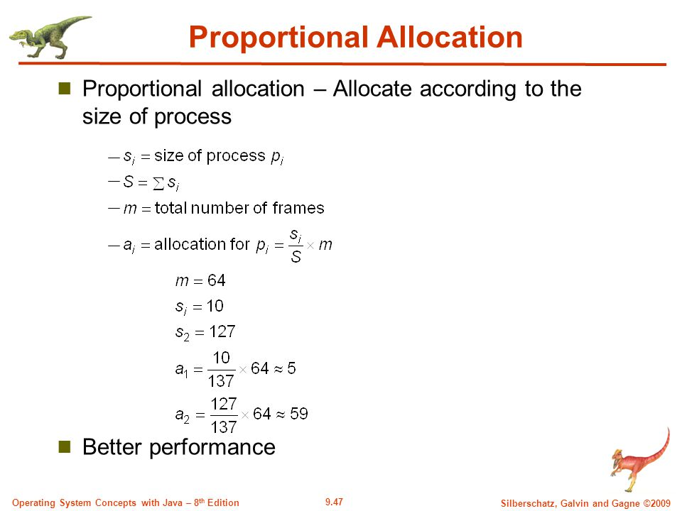 9.47 Silberschatz, Galvin and Gagne ©2009 Operating System Concepts with Java – 8 th Edition Proportional Allocation Proportional allocation – Allocate according to the size of process Better performance