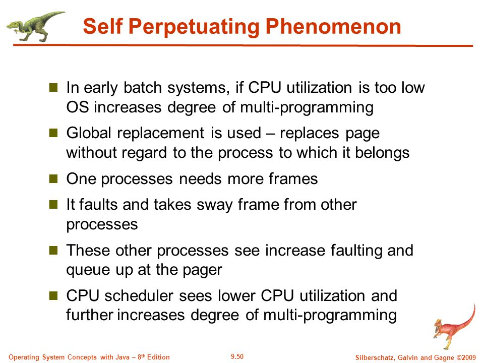 9.50 Silberschatz, Galvin and Gagne ©2009 Operating System Concepts with Java – 8 th Edition Self Perpetuating Phenomenon In early batch systems, if CPU utilization is too low OS increases degree of multi-programming Global replacement is used – replaces page without regard to the process to which it belongs One processes needs more frames It faults and takes sway frame from other processes These other processes see increase faulting and queue up at the pager CPU scheduler sees lower CPU utilization and further increases degree of multi-programming