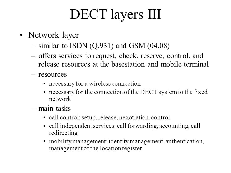 DECT layers III Network layer –similar to ISDN (Q.931) and GSM (04.08) –offers services to request, check, reserve, control, and release resources at the basestation and mobile terminal –resources necessary for a wireless connection necessary for the connection of the DECT system to the fixed network –main tasks call control: setup, release, negotiation, control call independent services: call forwarding, accounting, call redirecting mobility management: identity management, authentication, management of the location register
