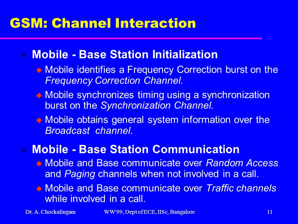 Dr. A. ChockalingamWW'99, Dept of ECE, IISc, Bangalore11 GSM: Channel Interaction l Mobile - Base Station Initialization u Mobile identifies a Frequen