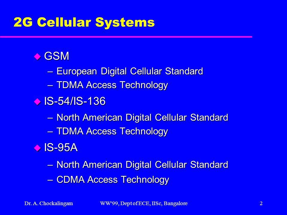 Dr. A. ChockalingamWW'99, Dept of ECE, IISc, Bangalore2 2G Cellular Systems u GSM –European Digital Cellular Standard –TDMA Access Technology u IS-54/