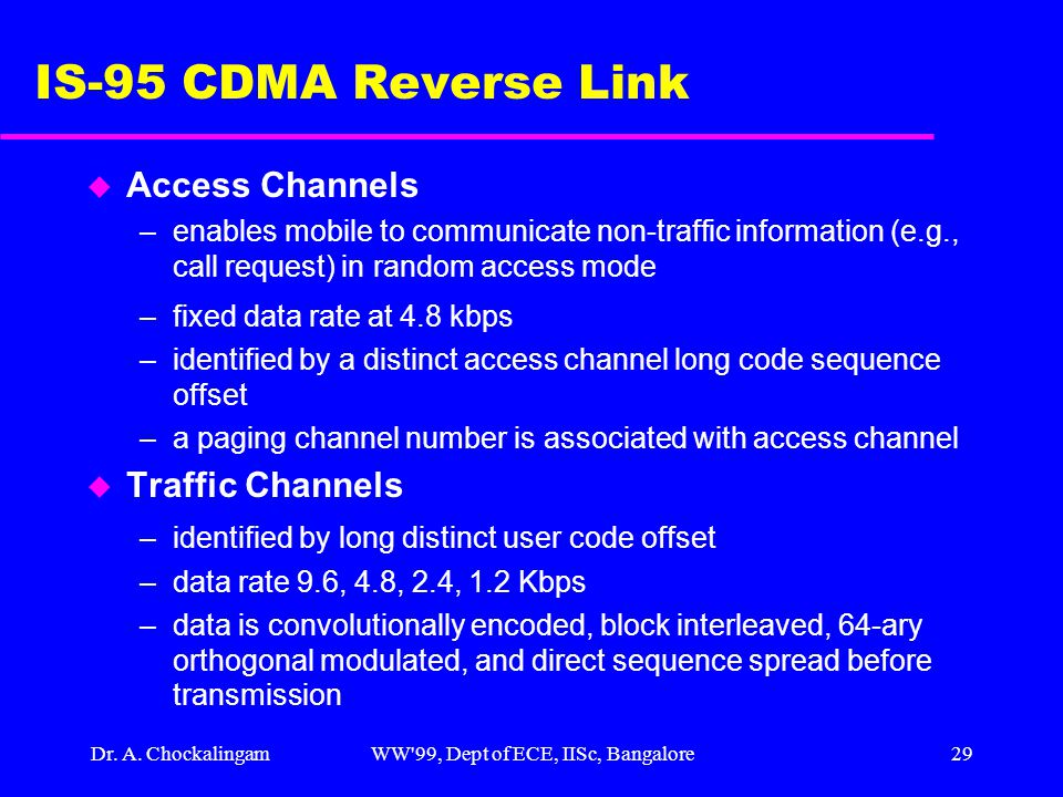 Dr. A. ChockalingamWW'99, Dept of ECE, IISc, Bangalore29 IS-95 CDMA Reverse Link u Access Channels –enables mobile to communicate non-traffic informat
