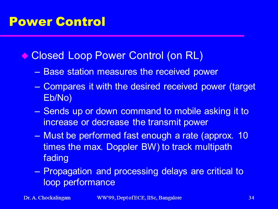Dr. A. ChockalingamWW'99, Dept of ECE, IISc, Bangalore34 Power Control u Closed Loop Power Control (on RL) –Base station measures the received power –