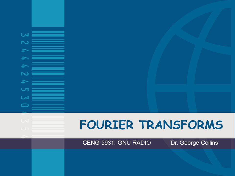 FOURIER TRANSFORMS CENG 5931: GNU RADIO Dr. George Collins