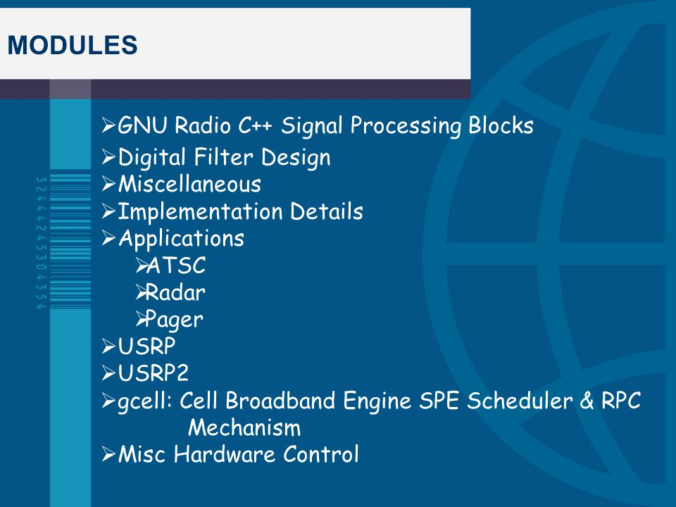 MODULES  GNU Radio C++ Signal Processing Blocks  Digital Filter Design  Miscellaneous  Implementation Details  Applications  ATSC  Radar  Pager  USRP  USRP2  gcell: Cell Broadband Engine SPE Scheduler & RPC Mechanism  Misc Hardware Control