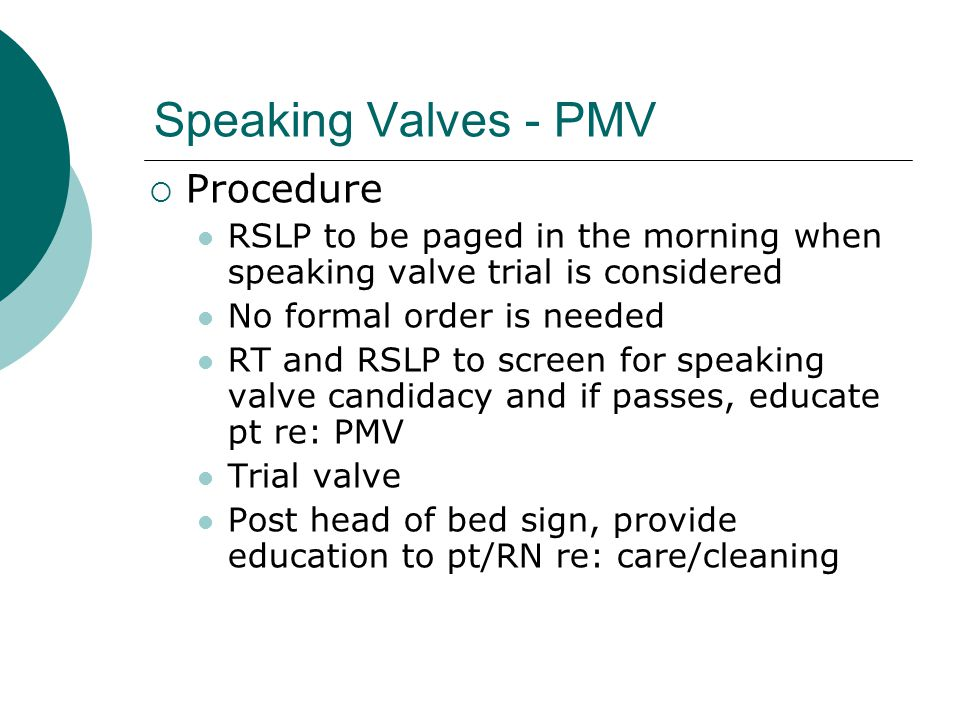 Speaking Valves - PMV  Procedure RSLP to be paged in the morning when speaking valve trial is considered No formal order is needed RT and RSLP to scr