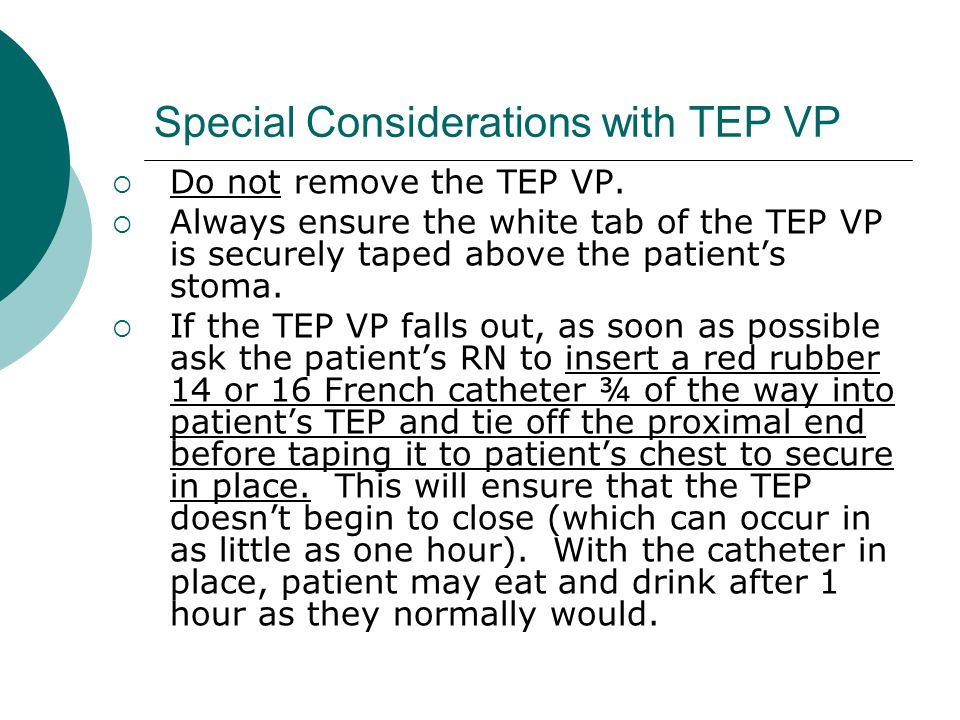 Special Considerations with TEP VP  Do not remove the TEP VP.  Always ensure the white tab of the TEP VP is securely taped above the patient's stoma