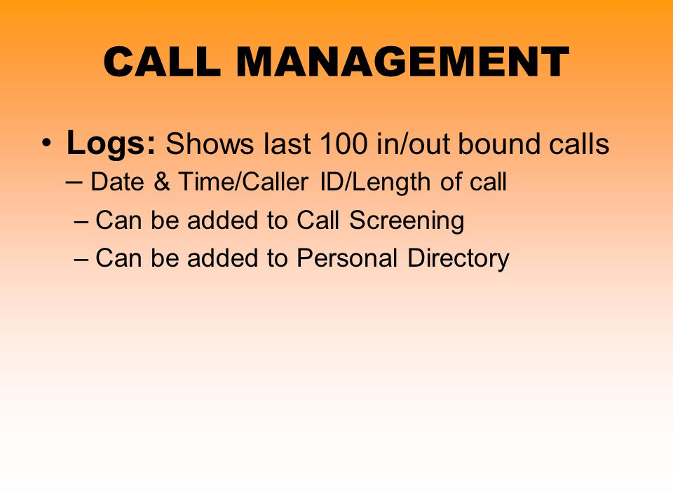 Logs: Shows last 100 in/out bound calls – Date & Time/Caller ID/Length of call –Can be added to Call Screening –Can be added to Personal Directory