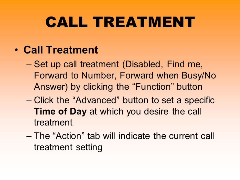 "CALL TREATMENT Call Treatment –Set up call treatment (Disabled, Find me, Forward to Number, Forward when Busy/No Answer) by clicking the ""Function"" bu"