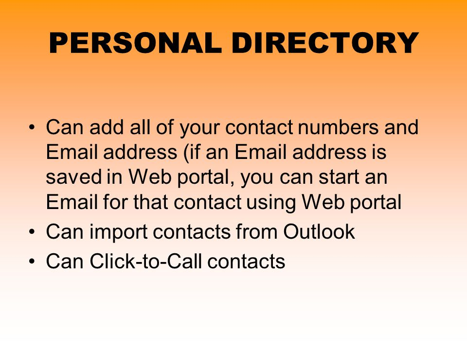PERSONAL DIRECTORY Can add all of your contact numbers and Email address (if an Email address is saved in Web portal, you can start an Email for that
