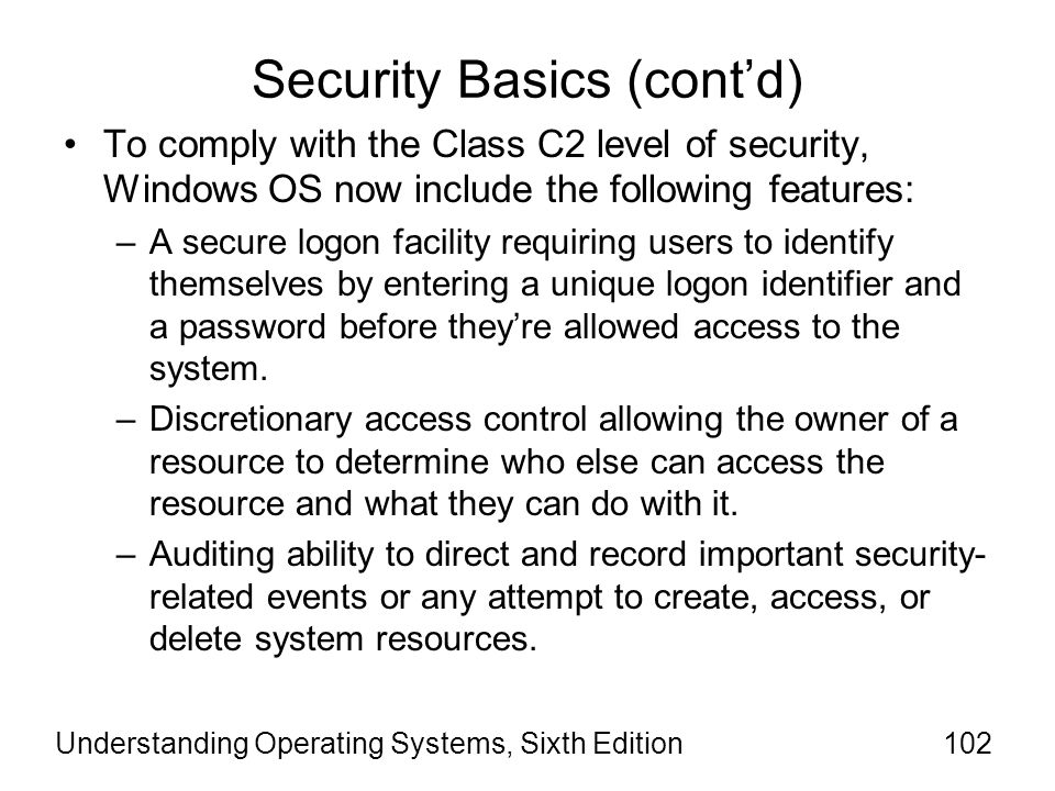 Understanding Operating Systems, Sixth Edition103 Security Basics (cont'd) To comply with the Class C2 level of security, Windows OS now include the following features (cont'd): –Memory protection preventing anyone from reading information written by someone else after a data structure has been released back to the OS.