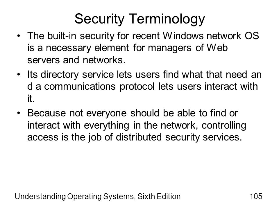 Understanding Operating Systems, Sixth Edition106 Security Terminology Effective distributed services: –Requires an authentication mechanism that allows a client to prove its identity to the server.