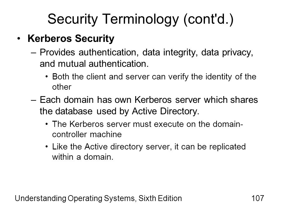 Understanding Operating Systems, Sixth Edition108 Security Terminology (cont d.) Kerberos Security (cont'd) –Every user who wants to securely access remote services must log on to a Kerberos server.