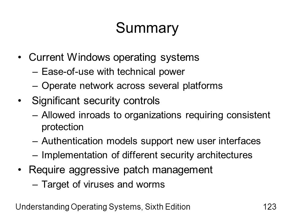 Understanding Operating Systems, Sixth Edition123 Summary Current Windows operating systems –Ease-of-use with technical power –Operate network across