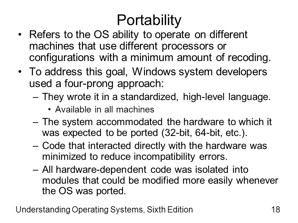 Understanding Operating Systems, Sixth Edition19 Portability (cont d.) Windows is written for ease of porting to machines that use 32-bit or 64-bit linear addresses and provides virtual memory capabilities.