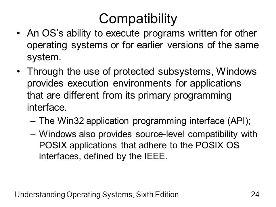 Understanding Operating Systems, Sixth Edition25 Compatibility (cont'd) POSIX is the Portable Operating System Interface for UNIX, an operating system API that defines how a service is invoked through a software packages.