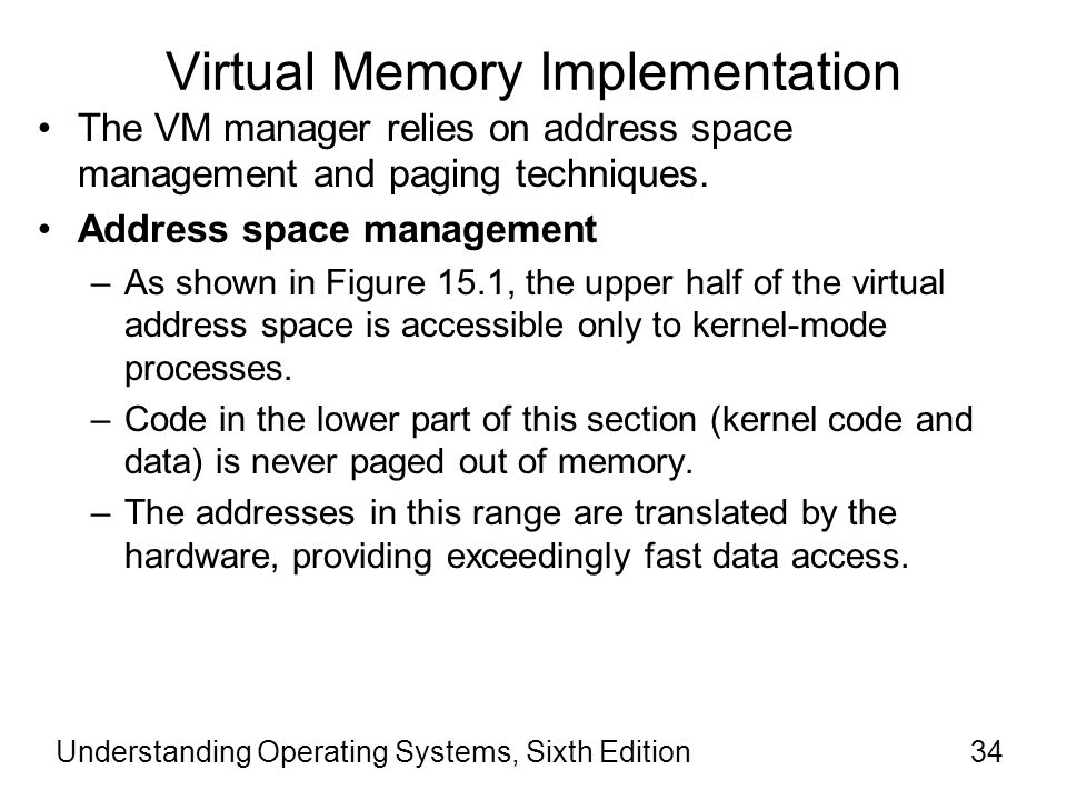 Understanding Operating Systems, Sixth Edition35 Virtual Memory Implementation Address space management (cont'd) –The lower part of the resident OS code is used for sections of the kernel that require maximum performance.