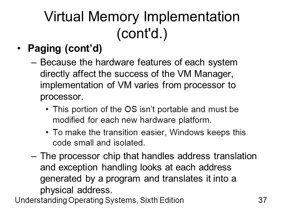 Understanding Operating Systems, Sixth Edition38 Virtual Memory Implementation (cont d.) Paging (cont'd) –If the page containing the address isn't in memory, then the hardware generates a page fault and issues a call to the pager.