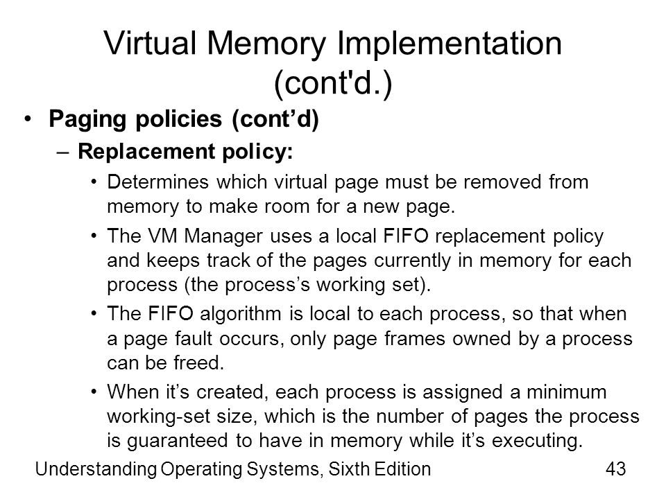 Understanding Operating Systems, Sixth Edition44 Virtual Memory Implementation (cont d.) Paging policies (cont'd) –Replacement policy (cont'd): If memory isn't very full, the VM Manager allows the process to have the pages it needs up to its working set maximum.