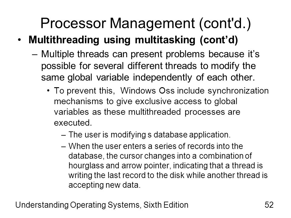 Understanding Operating Systems, Sixth Edition53 Processor Management (cont d.) Multithreading using multitasking (cont'd) –Even as processing is going on, the user can perform other tasks.