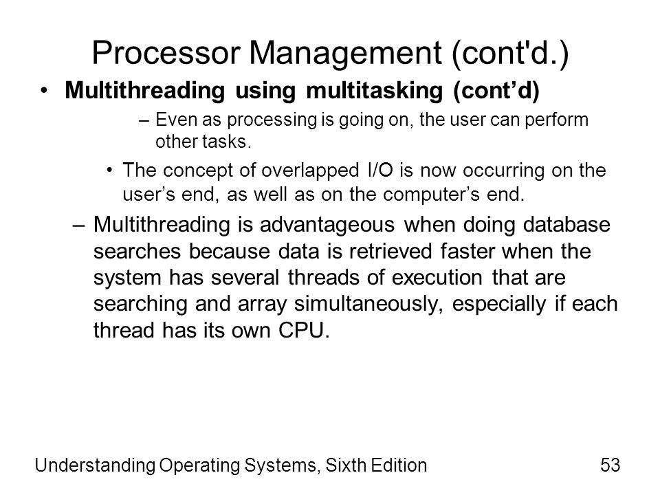 Understanding Operating Systems, Sixth Edition54 Processor Management (cont d.) Multithreading using multitasking (cont'd) –Programs written to take advantage of these features must be designed very carefully to minimize contention: Such as when two CPUs attempt to access the same memory location at the same time; Two threads compete for single shared resources, such as a hard disk.