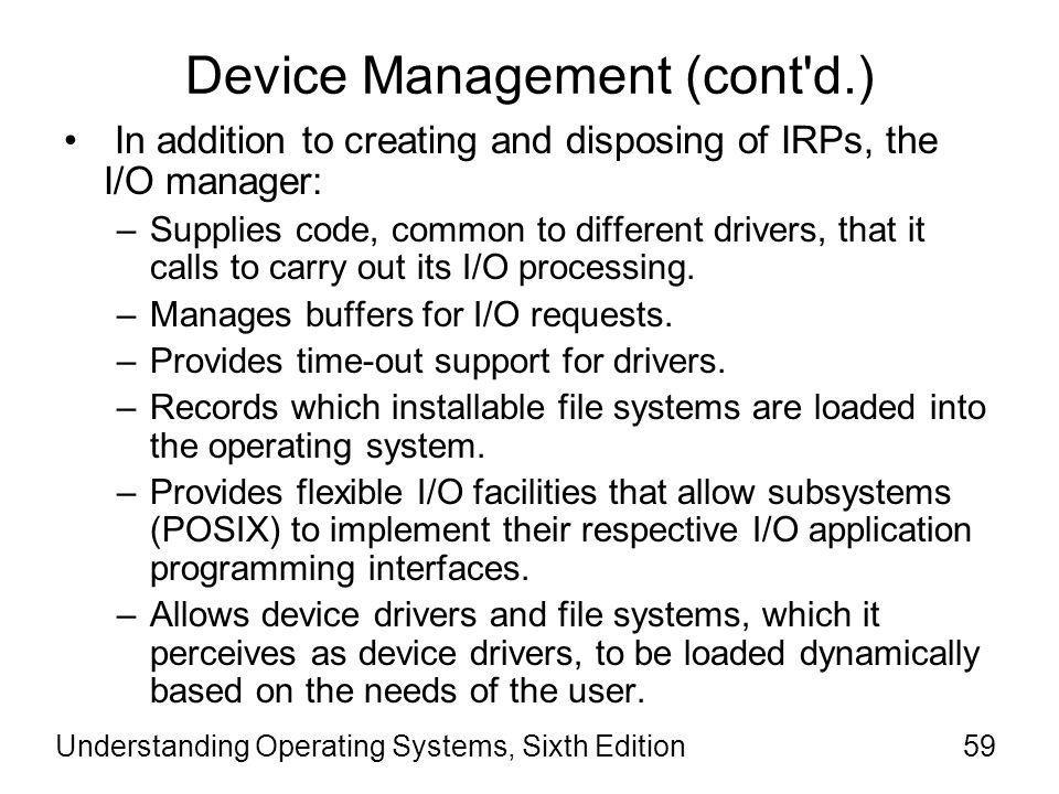 Understanding Operating Systems, Sixth Edition60 Device Management (cont d.) To make sure the OS works with a wide range of hardware peripherals, Windows provides a device- independent model for I/O services.