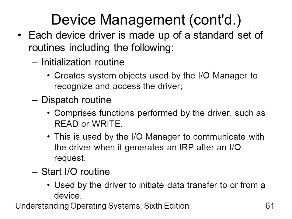 Understanding Operating Systems, Sixth Edition62 Device Management (cont d.) Each device driver is made up of a standard set of routines including the following (cont'd): –Completion routine Used to notify a driver that a lower-level driver has finished processing an IRP.