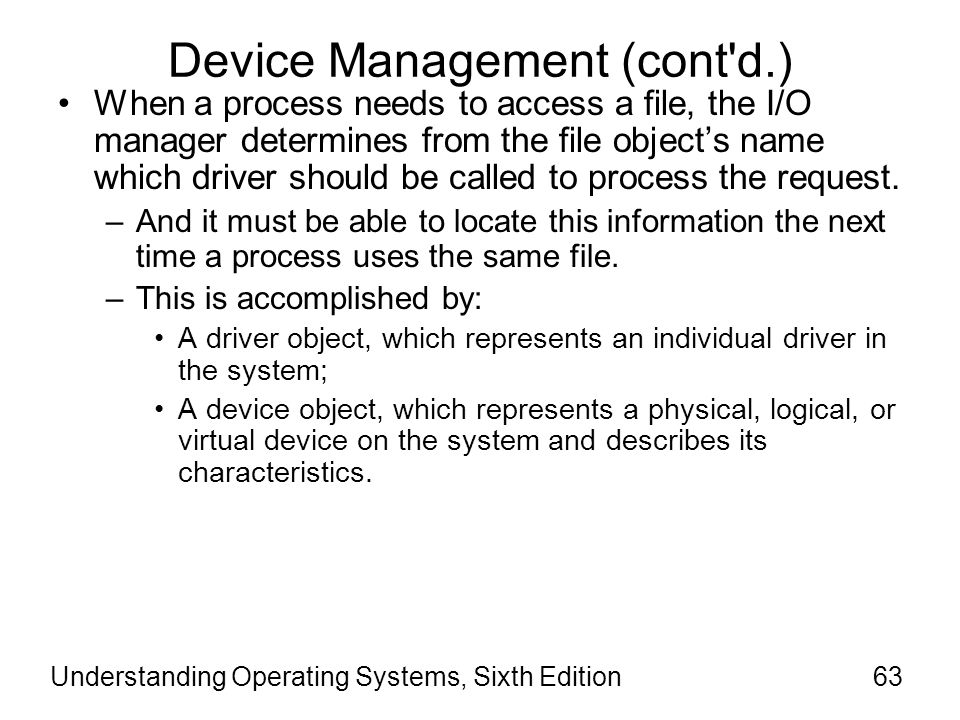 Understanding Operating Systems, Sixth Edition64 Device Management (cont d.) The I/O Manager creates a driver object when a driver is loaded into the system and then calls the driver's initialization routine, which records the driver entry points in the driver object and creates one device object for each device to be handled by this driver.