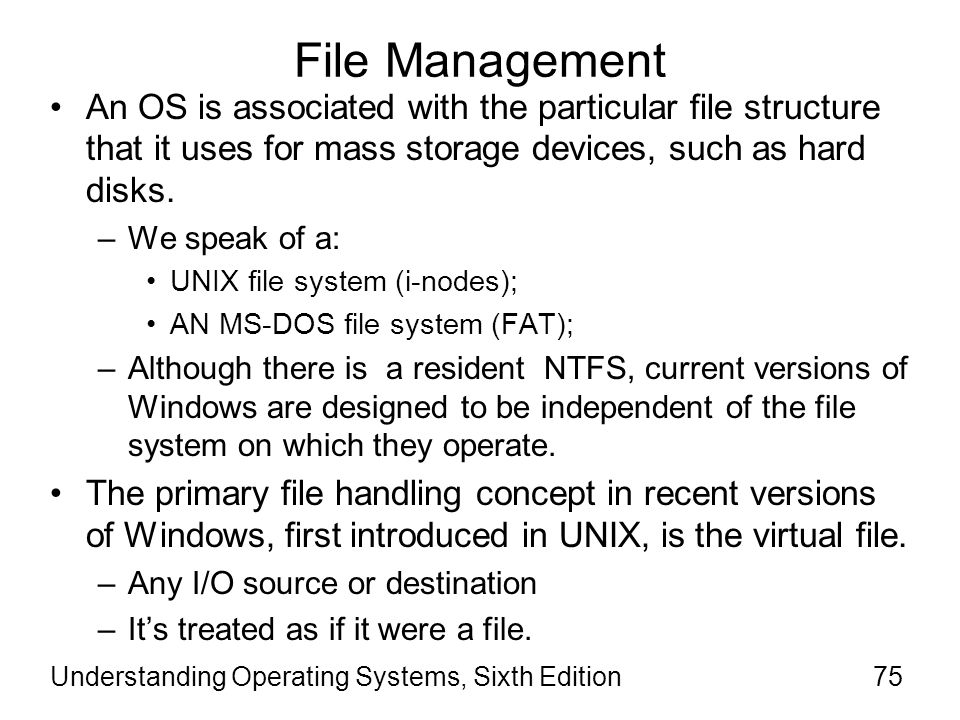 Understanding Operating Systems, Sixth Edition76 File Management (cont d.) Virtual file –The primary file handling concept in recent versions of Windows.