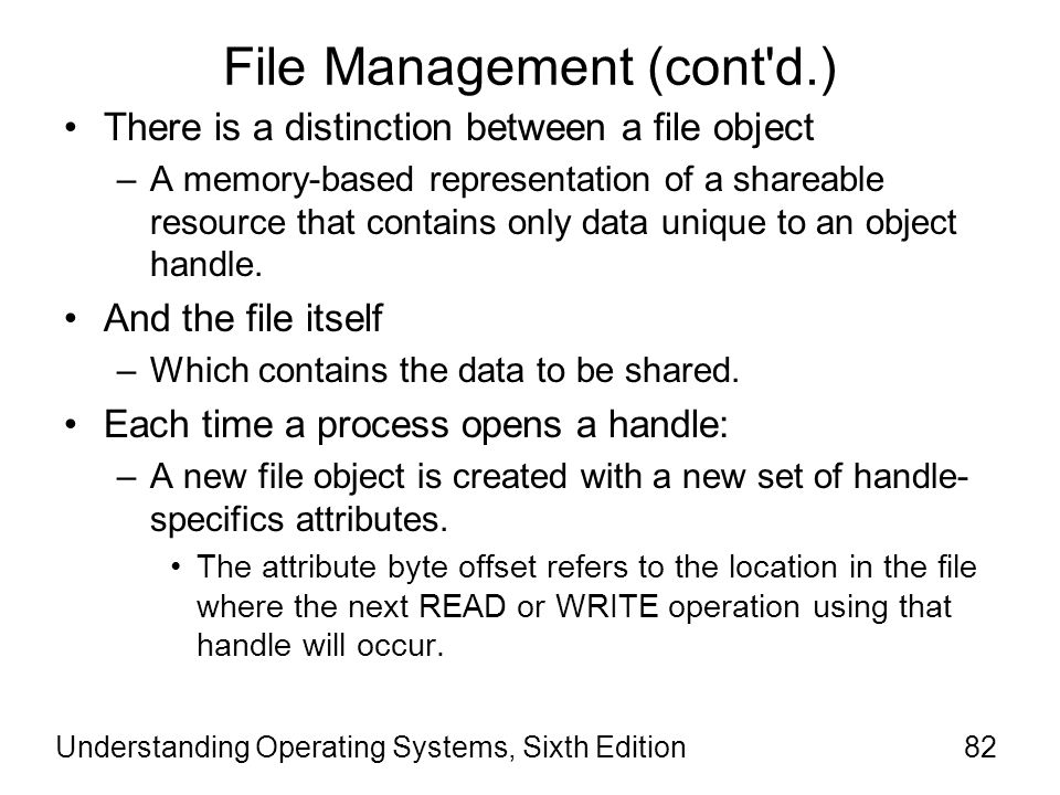 Understanding Operating Systems, Sixth Edition83 File Management (cont d.) Although a file handle is unique to a process, the physical resource isn't.