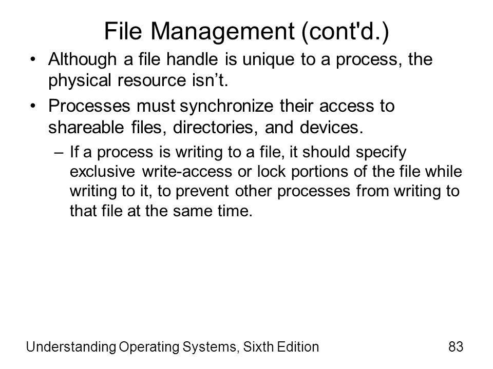 Understanding Operating Systems, Sixth Edition84 File Management (cont d.) Mapped file I/O –An important feature of I/O system –Achieved through the cooperation of the I/O system and the VM Manager.