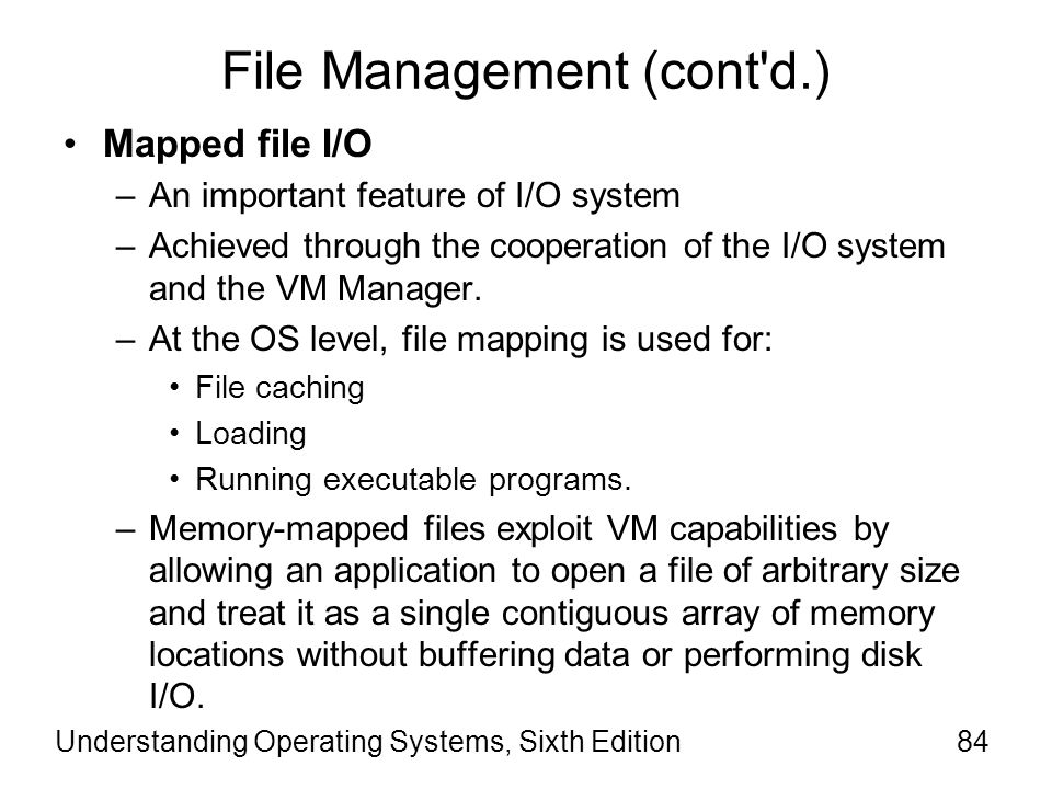 Understanding Operating Systems, Sixth Edition85 File Management (cont d.) Mapped file I/O (cont'd) –A file of 100MB can be opened and treated as an array in a system with only 20MB of memory.